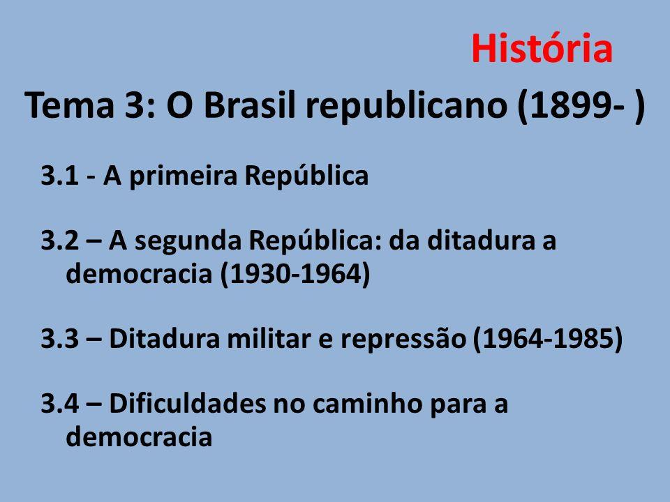 Tema 3: O Brasil republicano (1899- ) 3.1 - A primeira República 3.2 – A segunda República: da ditadura a democracia (1930-1964) 3.3 – Ditadura milita