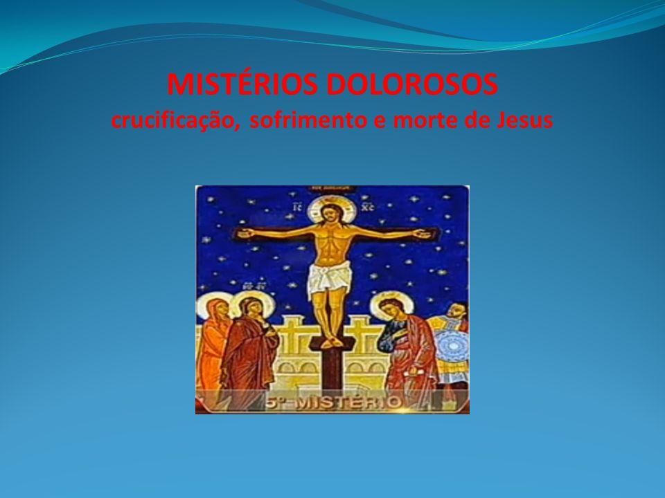 MISTÉRIOS DOLOROSOS crucificação, sofrimento e morte de Jesus