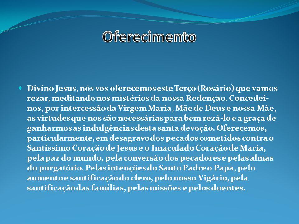 Divino Jesus, nós vos oferecemos este Terço (Rosário) que vamos rezar, meditando nos mistérios da nossa Redenção.