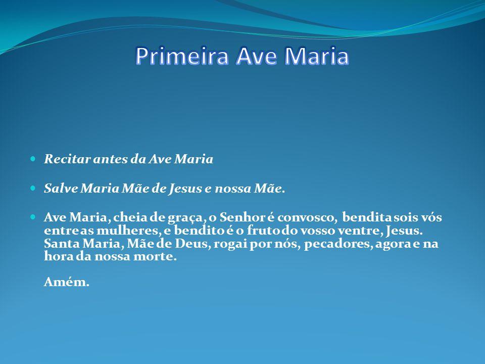 Recitar antes da Ave Maria Salve Maria Mãe de Jesus e nossa Mãe.
