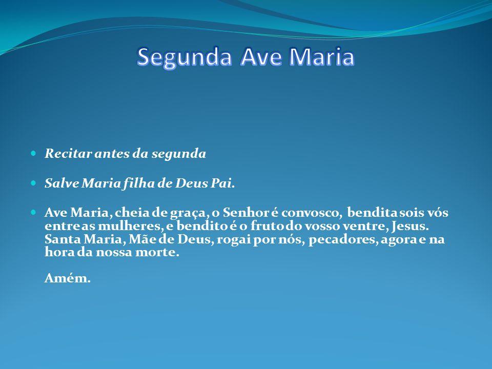 Recitar antes da terceira Salve Maria esposa do Espírito Santo Ave Maria, cheia de graça, o Senhor é convosco, bendita sois vós entre as mulheres, e bendito é o fruto do vosso ventre, Jesus.