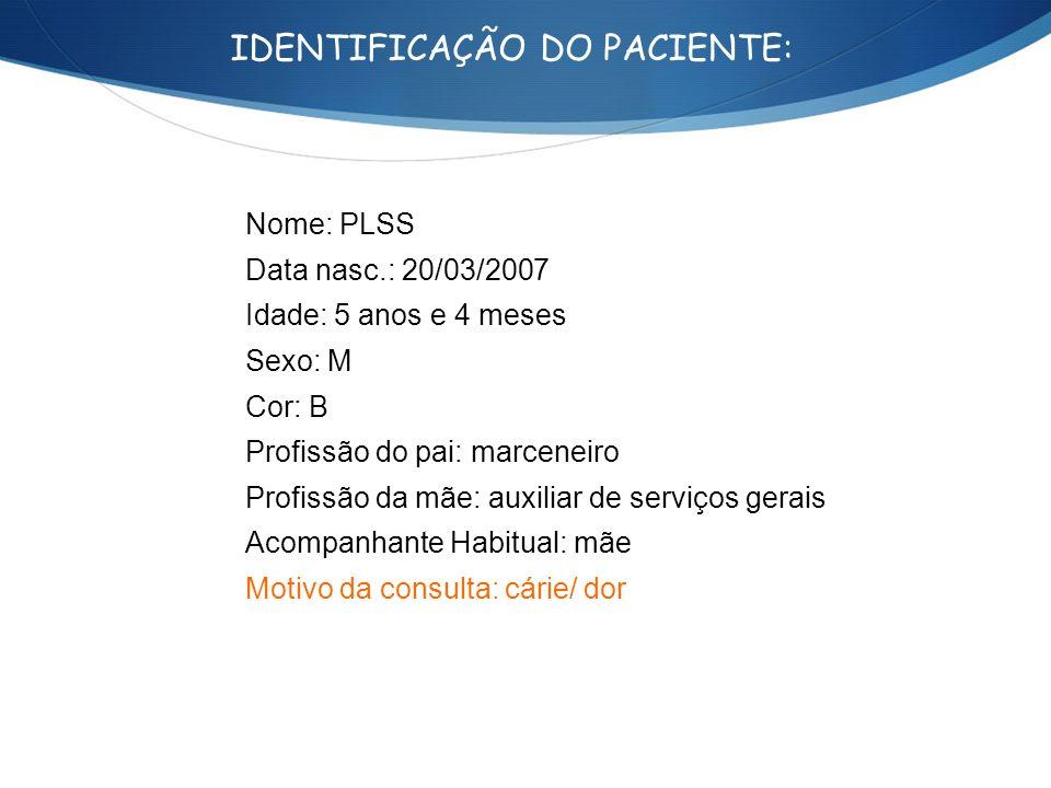IDENTIFICAÇÃO DO PACIENTE: Nome: PLSS Data nasc.: 20/03/2007 Idade: 5 anos e 4 meses Sexo: M Cor: B Profissão do pai: marceneiro Profissão da mãe: aux