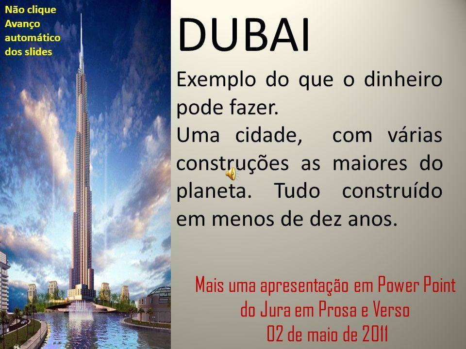 DUBAI Exemplo do que o dinheiro pode fazer. Uma cidade, com várias construções as maiores do planeta. Tudo construído em menos de dez anos. Mais uma a