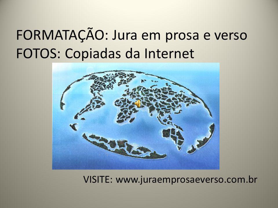 FORMATAÇÃO: Jura em prosa e verso FOTOS: Copiadas da Internet VISITE: www.juraemprosaeverso.com.br