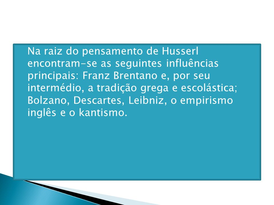 Na raiz do pensamento de Husserl encontram-se as seguintes influências principais: Franz Brentano e, por seu intermédio, a tradição grega e escolástic