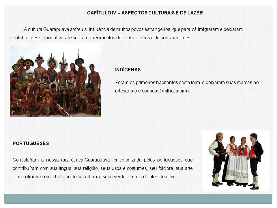CAPÍTULO IV – ASPECTOS CULTURAIS E DE LAZER A cultura Guarapuava sofreu a influência de muitos povos estrangeiros, que para cá imigraram e deixaram co