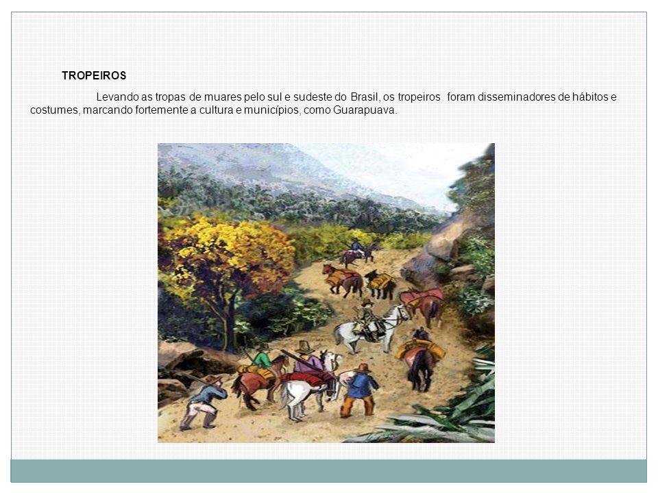 TROPEIROS Levando as tropas de muares pelo sul e sudeste do Brasil, os tropeiros foram disseminadores de hábitos e costumes, marcando fortemente a cul