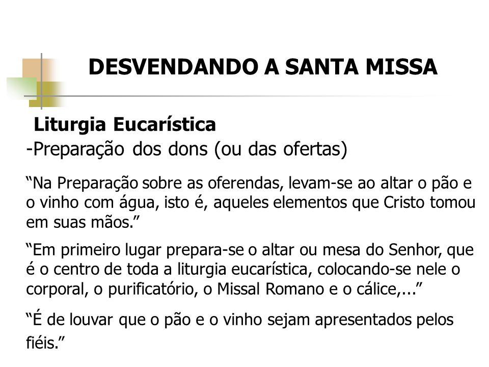 DESVENDANDO A SANTA MISSA Liturgia Eucarística -Preparação dos dons (ou das ofertas) Na Preparação sobre as oferendas, levam-se ao altar o pão e o vin
