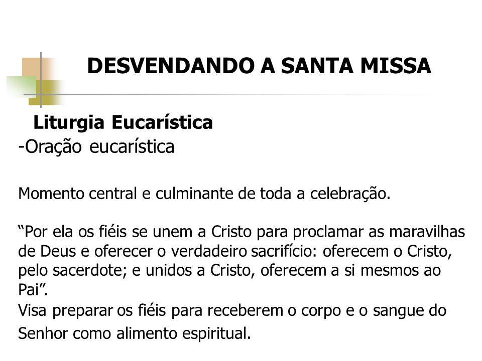 DESVENDANDO A SANTA MISSA Liturgia Eucarística -Oração eucarística Momento central e culminante de toda a celebração. Por ela os fiéis se unem a Crist
