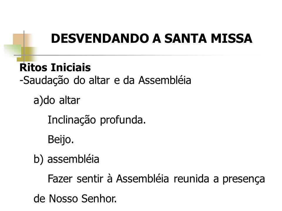 DESVENDANDO A SANTA MISSA Ritos Iniciais -Saudação do altar e da Assembléia a)do altar Inclinação profunda. Beijo. b) assembléia Fazer sentir à Assemb