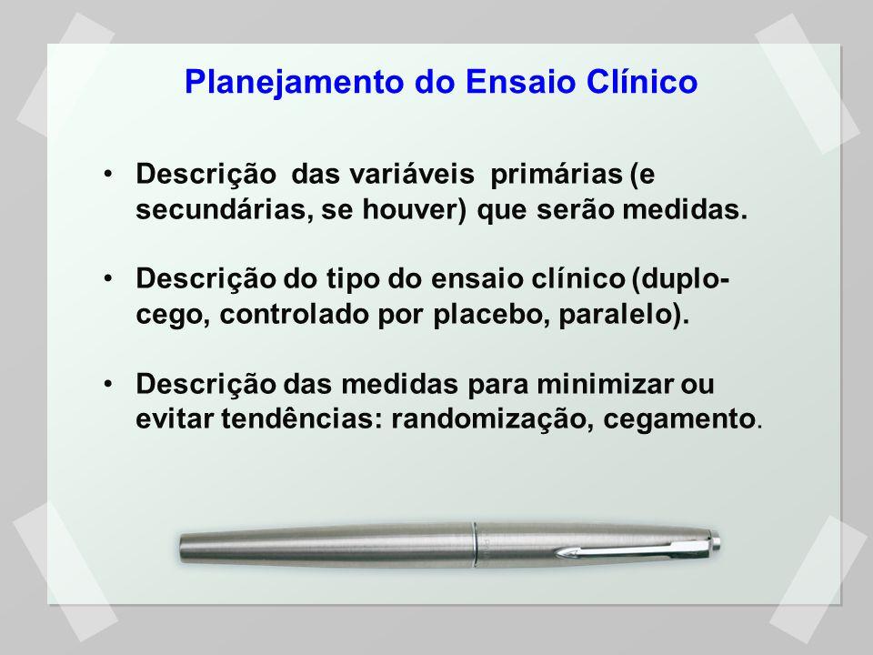 Planejamento do Ensaio Clínico Descrição das variáveis primárias (e secundárias, se houver) que serão medidas. Descrição do tipo do ensaio clínico (du
