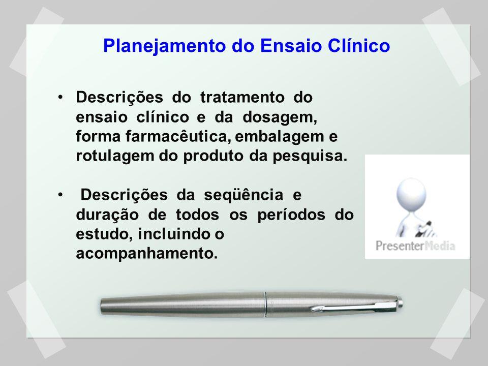 Planejamento do Ensaio Clínico Descrições do tratamento do ensaio clínico e da dosagem, forma farmacêutica, embalagem e rotulagem do produto da pesqui