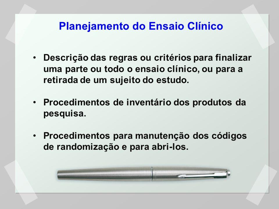 Planejamento do Ensaio Clínico Descrição das regras ou critérios para finalizar uma parte ou todo o ensaio clínico, ou para a retirada de um sujeito d