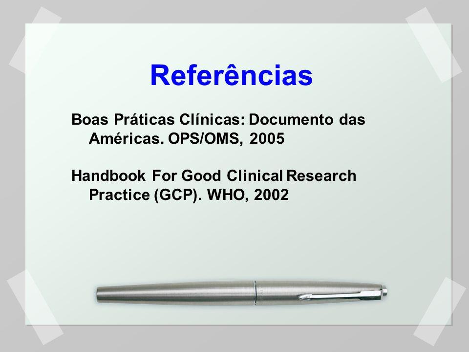 Referências Boas Práticas Clínicas: Documento das Américas. OPS/OMS, 2005 Handbook For Good Clinical Research Practice (GCP). WHO, 2002