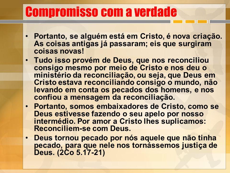 Compromisso com a verdade Portanto, se alguém está em Cristo, é nova criação. As coisas antigas já passaram; eis que surgiram coisas novas! Tudo isso