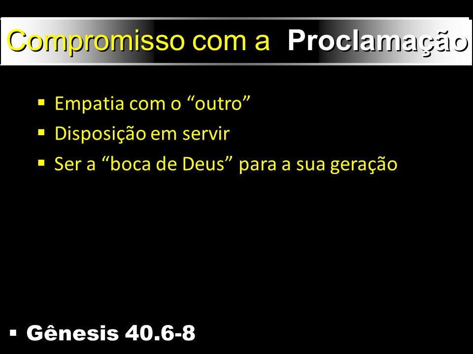 Gênesis 40.6-8 Compromisso com a Proclamação Empatia com o outro Disposição em servir Ser a boca de Deus para a sua geração