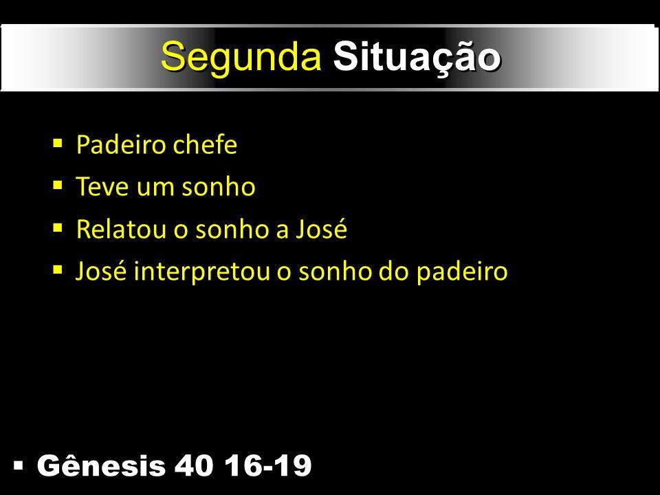 Gênesis 40 16-19 Segunda Situação Padeiro chefe Teve um sonho Relatou o sonho a José José interpretou o sonho do padeiro