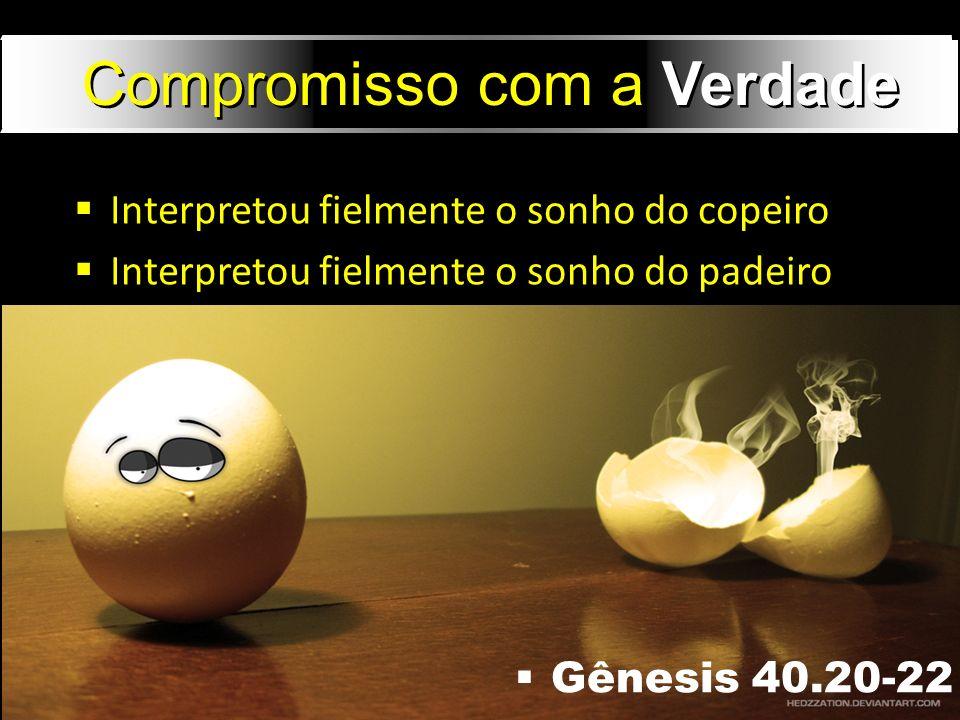 Gênesis 40.20-22 Compromisso com a Verdade Interpretou fielmente o sonho do copeiro Interpretou fielmente o sonho do padeiro