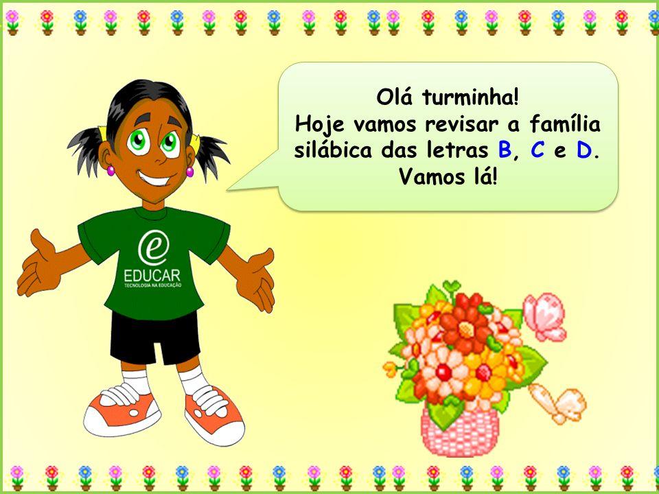Olá turminha! Hoje vamos revisar a família silábica das letras B, C e D. Vamos lá! Olá turminha! Hoje vamos revisar a família silábica das letras B, C