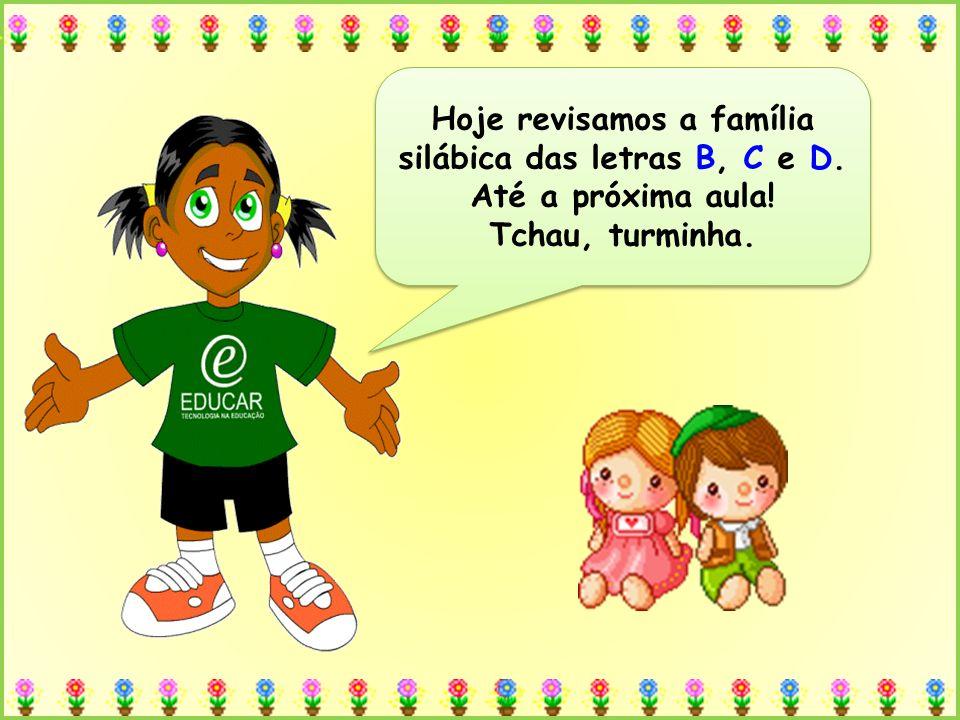 Hoje revisamos a família silábica das letras B, C e D. Até a próxima aula! Tchau, turminha. Hoje revisamos a família silábica das letras B, C e D. Até