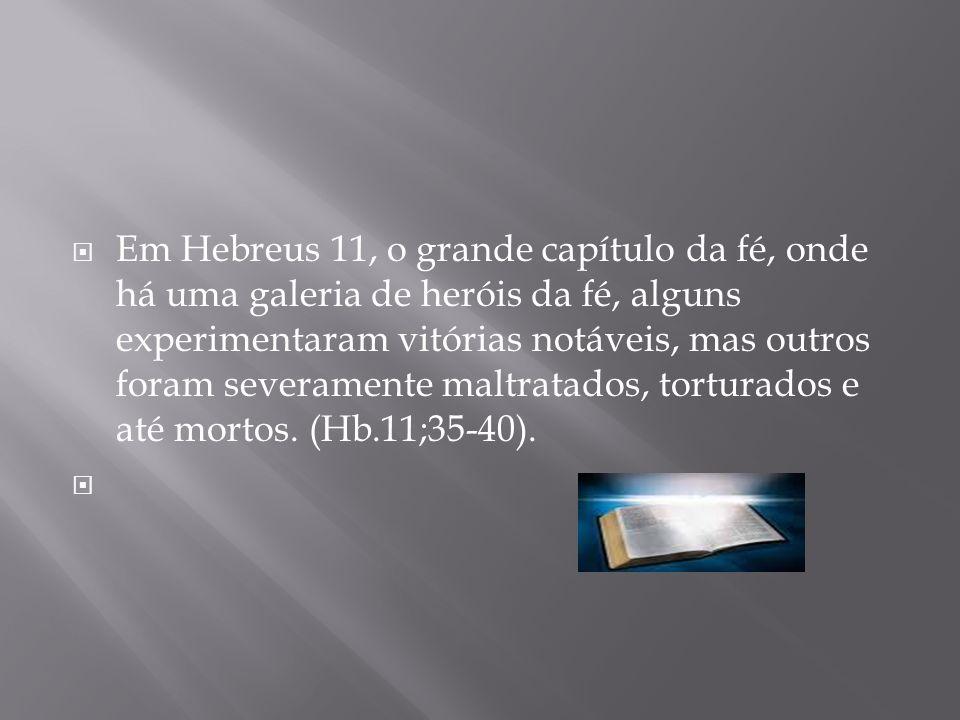 Em Hebreus 11, o grande capítulo da fé, onde há uma galeria de heróis da fé, alguns experimentaram vitórias notáveis, mas outros foram severamente maltratados, torturados e até mortos.