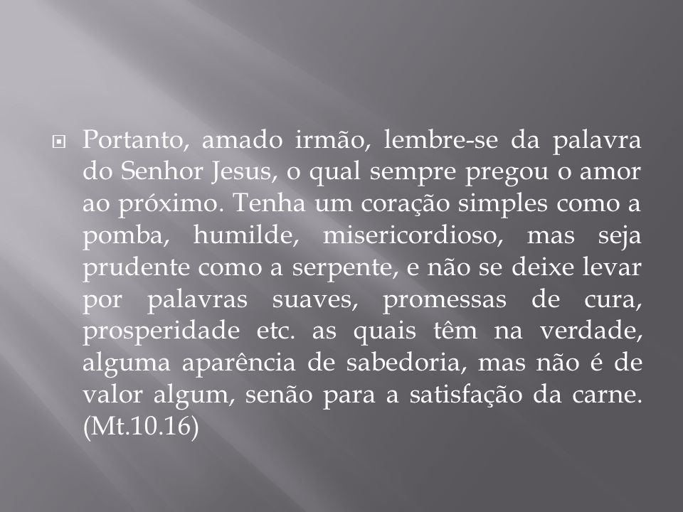 Portanto, amado irmão, lembre-se da palavra do Senhor Jesus, o qual sempre pregou o amor ao próximo.