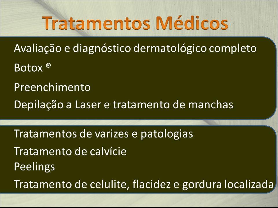 Avaliação e diagnóstico dermatológico completo Depilação a Laser e tratamento de manchas Peelings Botox ® Preenchimento Tratamento de calvície Tratamentos de varizes e patologias Tratamento de celulite, flacidez e gordura localizada