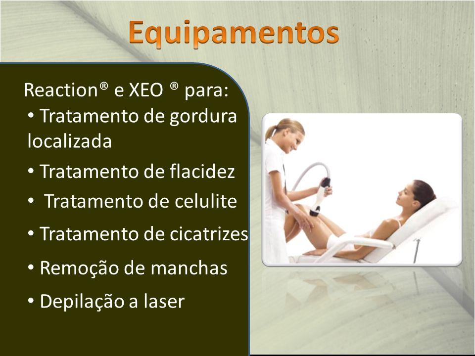 Reaction® e XEO ® para: Tratamento de flacidez Tratamento de celulite Tratamento de gordura localizada Tratamento de cicatrizes Remoção de manchas Depilação a laser
