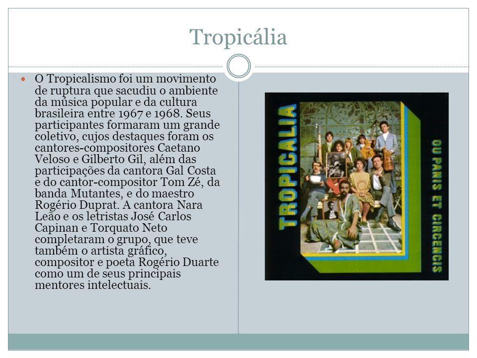Tropicália O Tropicalismo foi um movimento de ruptura que sacudiu o ambiente da música popular e da cultura brasileira entre 1967 e 1968. Seus partici