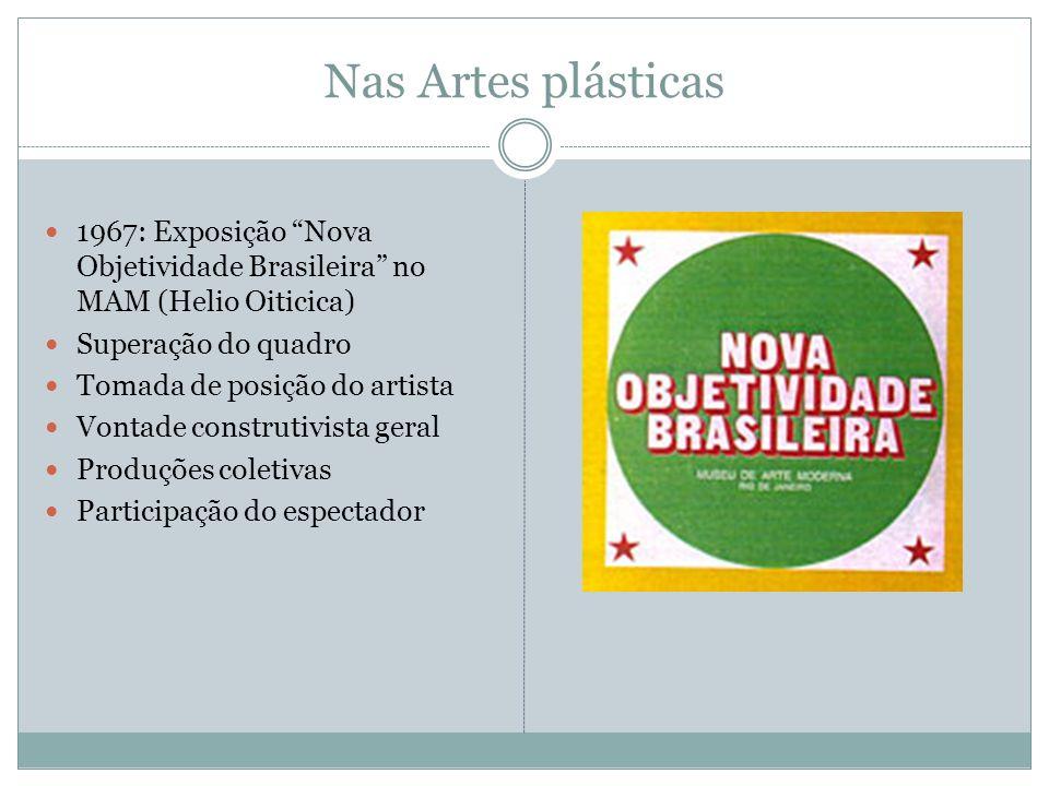 Nas Artes plásticas 1967: Exposição Nova Objetividade Brasileira no MAM (Helio Oiticica) Superação do quadro Tomada de posição do artista Vontade cons