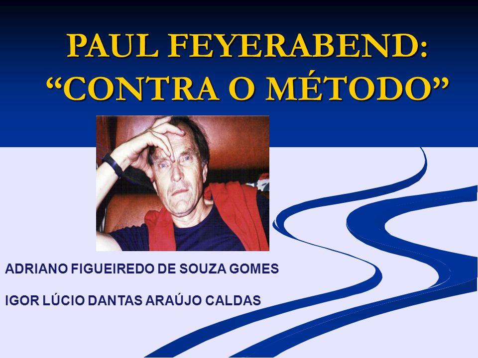 PAUL FEYERABEND: CONTRA O MÉTODO ADRIANO FIGUEIREDO DE SOUZA GOMES IGOR LÚCIO DANTAS ARAÚJO CALDAS