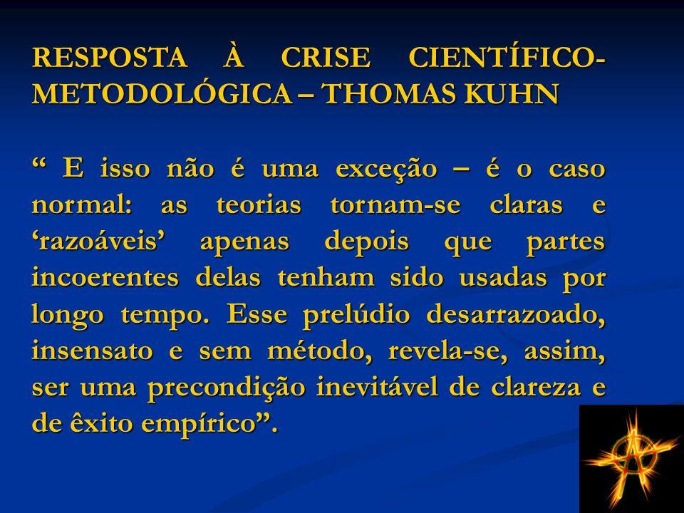 RESPOSTA À CRISE CIENTÍFICO- METODOLÓGICA – THOMAS KUHN E isso não é uma exceção – é o caso normal: as teorias tornam-se claras e razoáveis apenas depois que partes incoerentes delas tenham sido usadas por longo tempo.