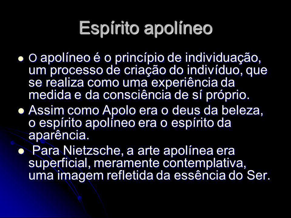 Espírito apolíneo O apolíneo é o princípio de individuação, um processo de criação do indivíduo, que se realiza como uma experiência da medida e da co