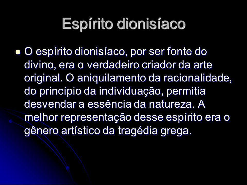 Espírito dionisíaco O espírito dionisíaco, por ser fonte do divino, era o verdadeiro criador da arte original. O aniquilamento da racionalidade, do pr