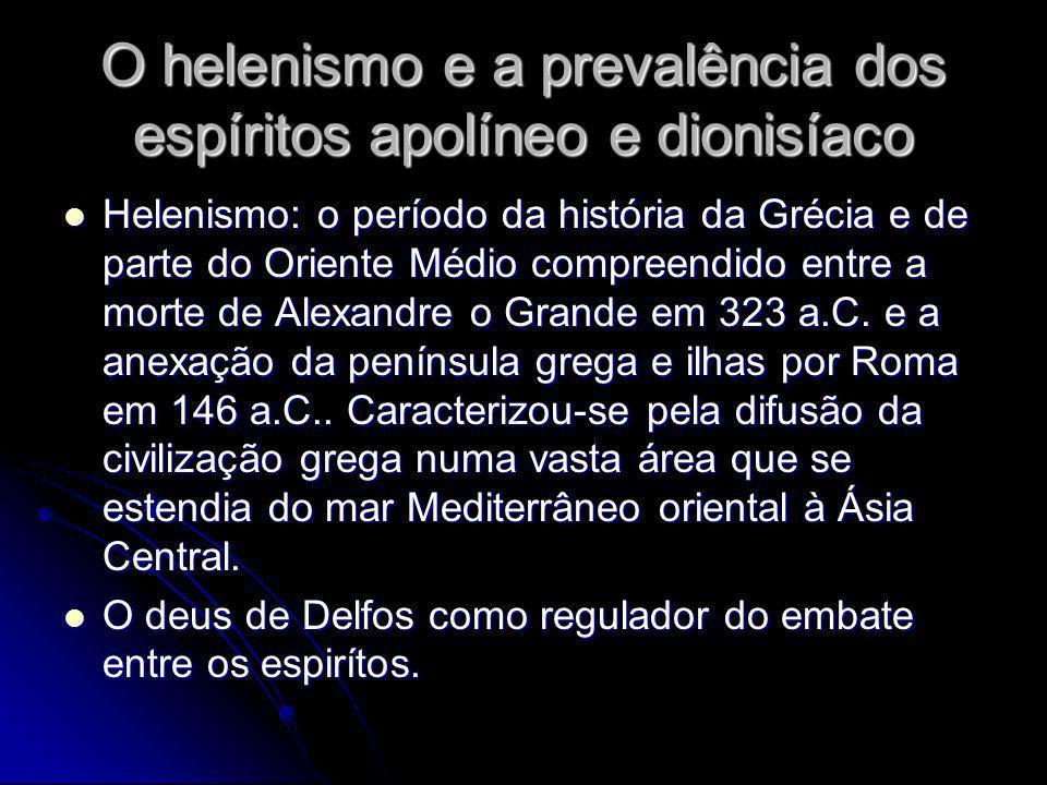 O helenismo e a prevalência dos espíritos apolíneo e dionisíaco Helenismo: o período da história da Grécia e de parte do Oriente Médio compreendido en