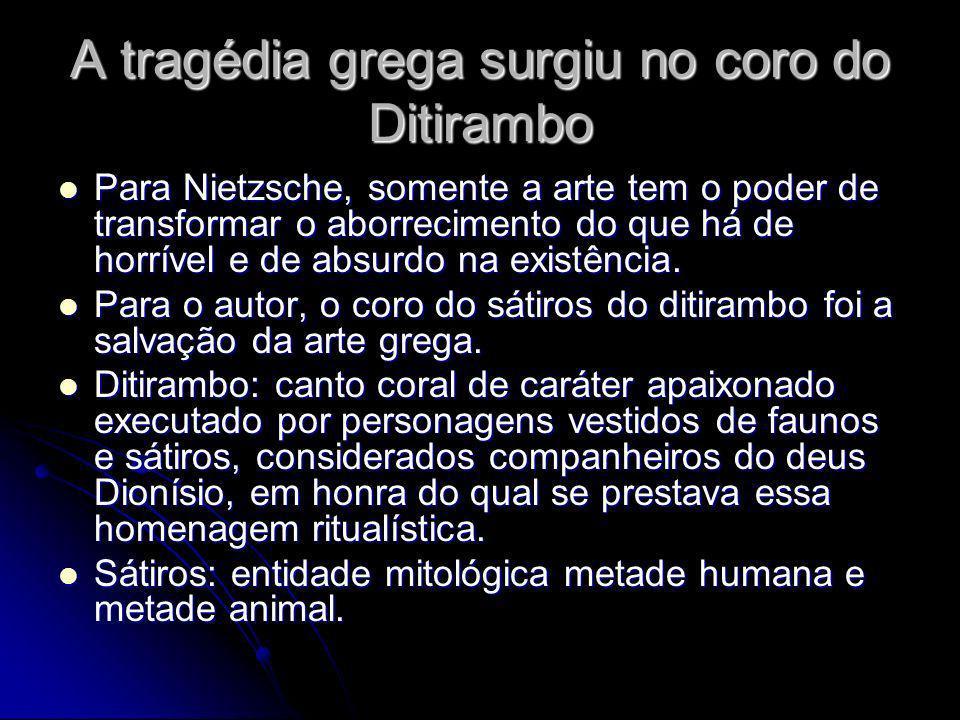 A tragédia grega surgiu no coro do Ditirambo Para Nietzsche, somente a arte tem o poder de transformar o aborrecimento do que há de horrível e de absu