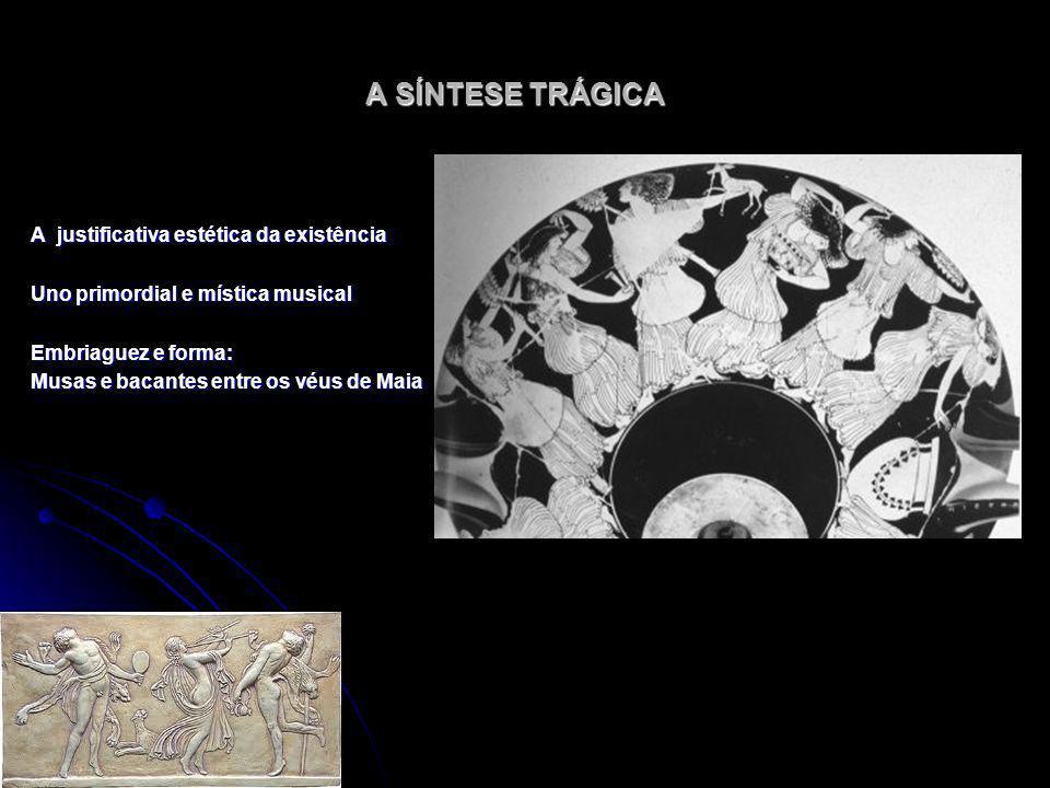 A SÍNTESE TRÁGICA A justificativa estética da existência Uno primordial e mística musical Embriaguez e forma: Musas e bacantes entre os véus de Maia