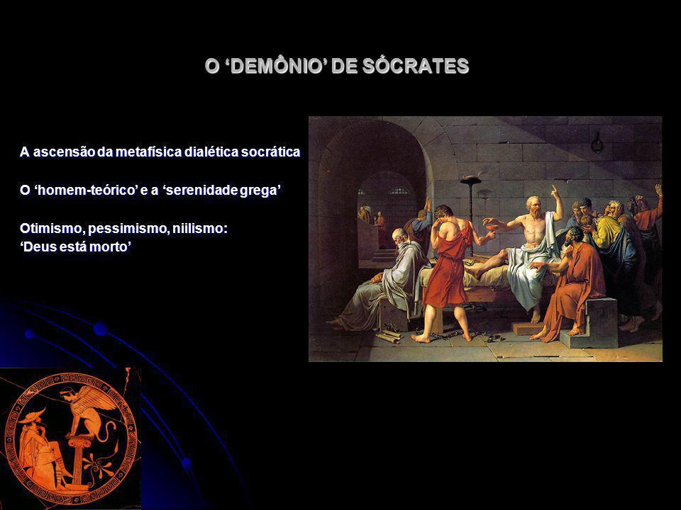 O DEMÔNIO DE SÓCRATES A ascensão da metafísica dialética socrática O homem-teórico e a serenidade grega Otimismo, pessimismo, niilismo: Deus está mort