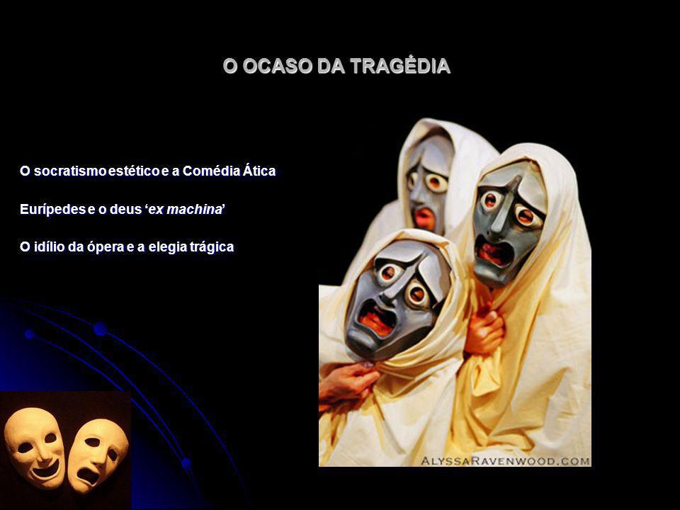 O OCASO DA TRAGÉDIA O socratismo estético e a Comédia Ática Eurípedes e o deus ex machina O idílio da ópera e a elegia trágica
