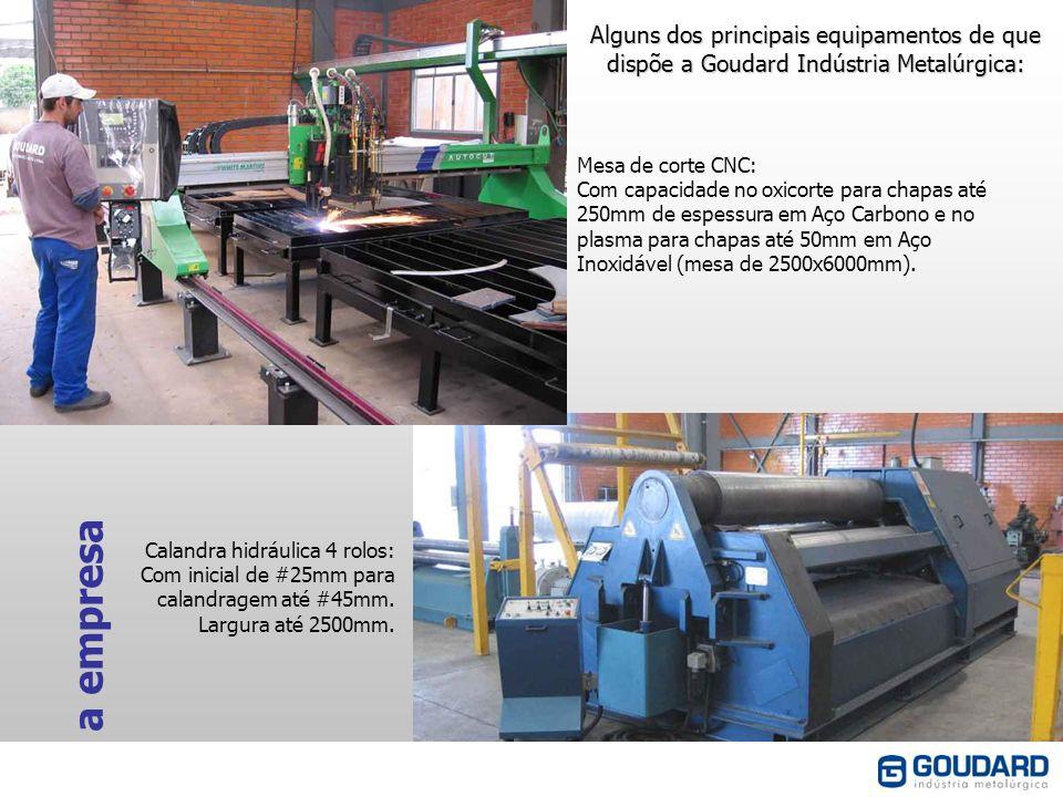 a empresa Alguns dos principais equipamentos de que dispõe a Goudard Indústria Metalúrgica: Mesa de corte CNC: Com capacidade no oxicorte para chapas