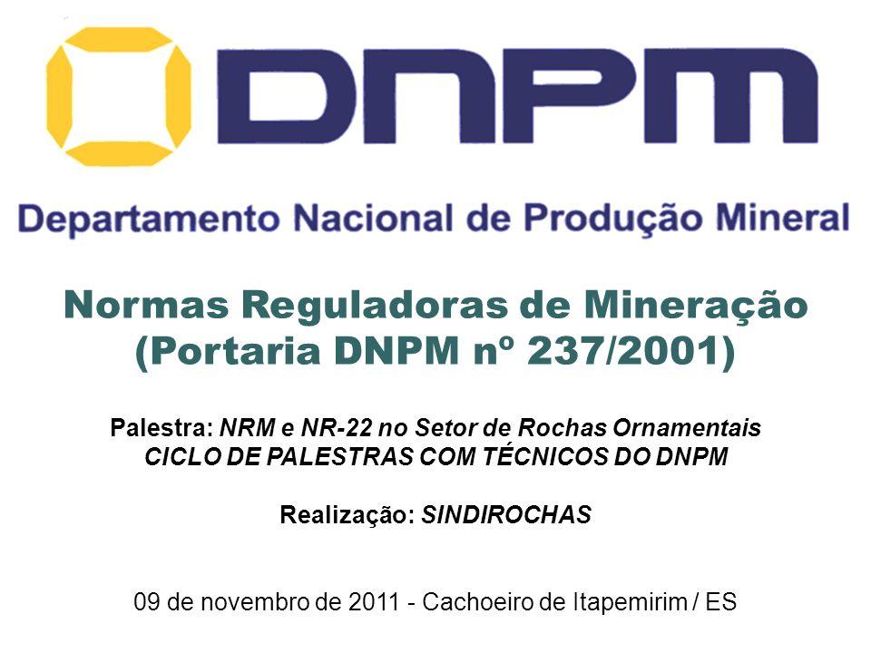 Normas Reguladoras de Mineração (Portaria DNPM nº 237/2001) Palestra: NRM e NR-22 no Setor de Rochas Ornamentais CICLO DE PALESTRAS COM TÉCNICOS DO DNPM Realização: SINDIROCHAS 09 de novembro de 2011 - Cachoeiro de Itapemirim / ES