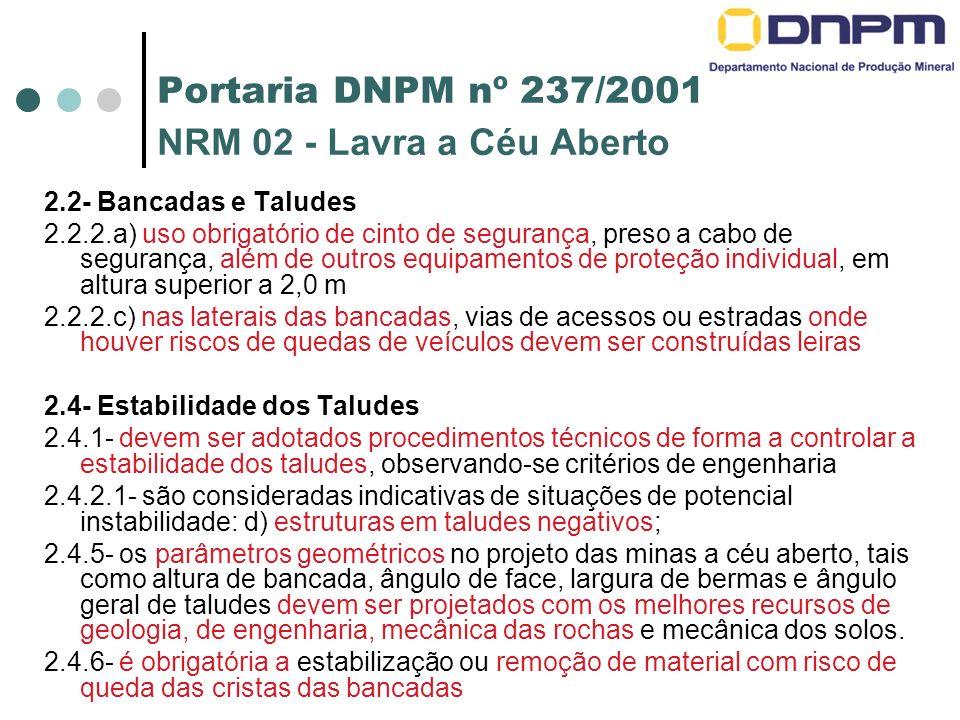 Portaria DNPM nº 237/2001 NRM 02 - Lavra a Céu Aberto 2.2- Bancadas e Taludes 2.2.2.a) uso obrigatório de cinto de segurança, preso a cabo de segurança, além de outros equipamentos de proteção individual, em altura superior a 2,0 m 2.2.2.c) nas laterais das bancadas, vias de acessos ou estradas onde houver riscos de quedas de veículos devem ser construídas leiras 2.4- Estabilidade dos Taludes 2.4.1- devem ser adotados procedimentos técnicos de forma a controlar a estabilidade dos taludes, observando-se critérios de engenharia 2.4.2.1- são consideradas indicativas de situações de potencial instabilidade: d) estruturas em taludes negativos; 2.4.5- os parâmetros geométricos no projeto das minas a céu aberto, tais como altura de bancada, ângulo de face, largura de bermas e ângulo geral de taludes devem ser projetados com os melhores recursos de geologia, de engenharia, mecânica das rochas e mecânica dos solos.