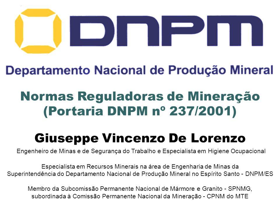 Normas Reguladoras de Mineração (Portaria DNPM nº 237/2001) Giuseppe Vincenzo De Lorenzo Engenheiro de Minas e de Segurança do Trabalho e Especialista