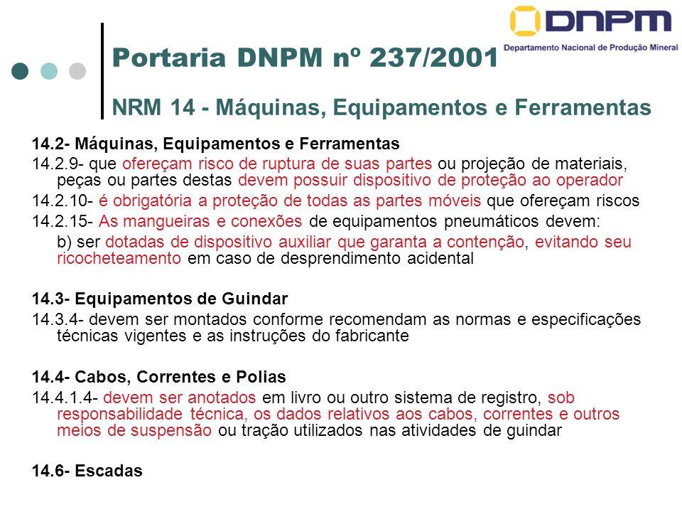 Portaria DNPM nº 237/2001 NRM 14 - Máquinas, Equipamentos e Ferramentas 14.2- Máquinas, Equipamentos e Ferramentas 14.2.9- que ofereçam risco de ruptura de suas partes ou projeção de materiais, peças ou partes destas devem possuir dispositivo de proteção ao operador 14.2.10- é obrigatória a proteção de todas as partes móveis que ofereçam riscos 14.2.15- As mangueiras e conexões de equipamentos pneumáticos devem: b) ser dotadas de dispositivo auxiliar que garanta a contenção, evitando seu ricocheteamento em caso de desprendimento acidental 14.3- Equipamentos de Guindar 14.3.4- devem ser montados conforme recomendam as normas e especificações técnicas vigentes e as instruções do fabricante 14.4- Cabos, Correntes e Polias 14.4.1.4- devem ser anotados em livro ou outro sistema de registro, sob responsabilidade técnica, os dados relativos aos cabos, correntes e outros meios de suspensão ou tração utilizados nas atividades de guindar 14.6- Escadas