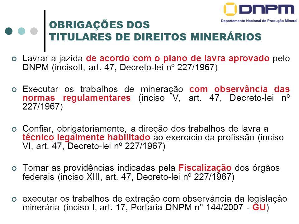 OBRIGAÇÕES DOS TITULARES DE DIREITOS MINERÁRIOS Lavrar a jazida de acordo com o plano de lavra aprovado pelo DNPM (incisoII, art. 47, Decreto-lei nº 2