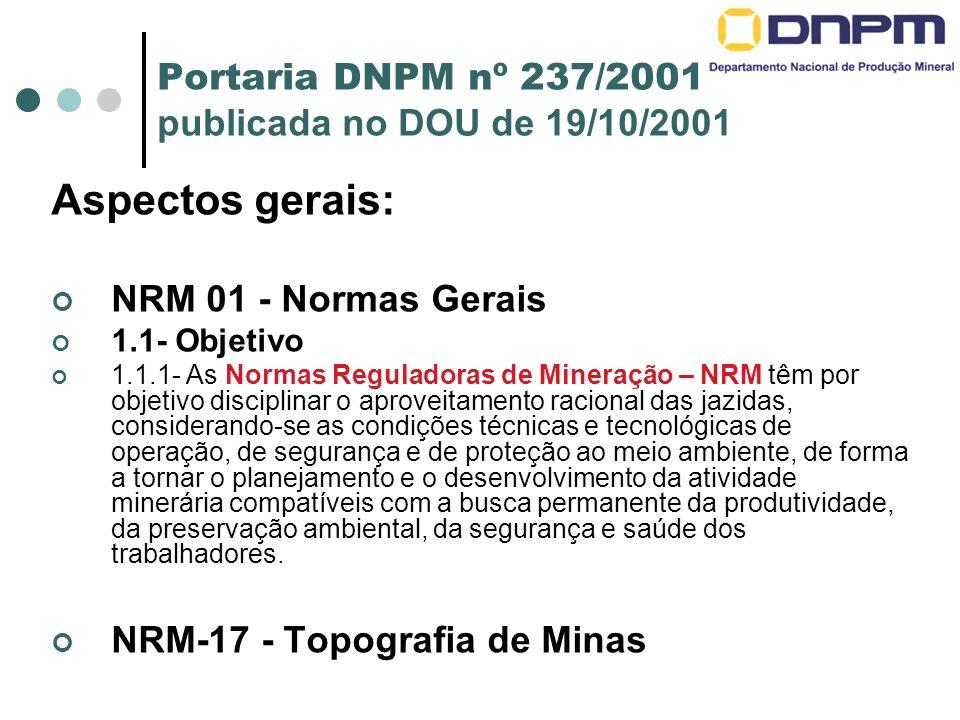 Portaria DNPM nº 237/2001 publicada no DOU de 19/10/2001 Aspectos gerais: NRM 01 - Normas Gerais 1.1- Objetivo 1.1.1- As Normas Reguladoras de Mineraç
