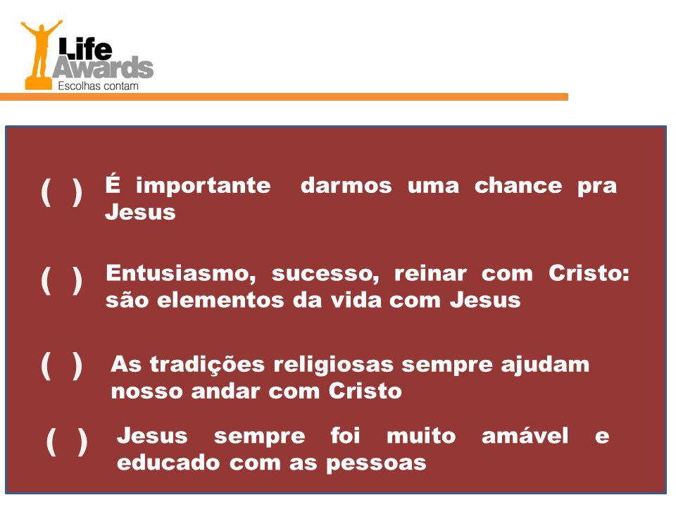 É importante darmos uma chance pra Jesus ( ) Entusiasmo, sucesso, reinar com Cristo: são elementos da vida com Jesus ( ) As tradições religiosas sempr