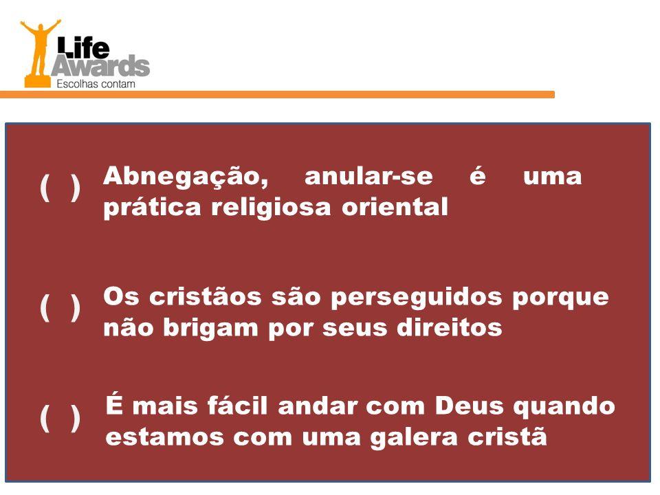 Abnegação, anular-se é uma prática religiosa oriental ( ) Os cristãos são perseguidos porque não brigam por seus direitos ( ) É mais fácil andar com D