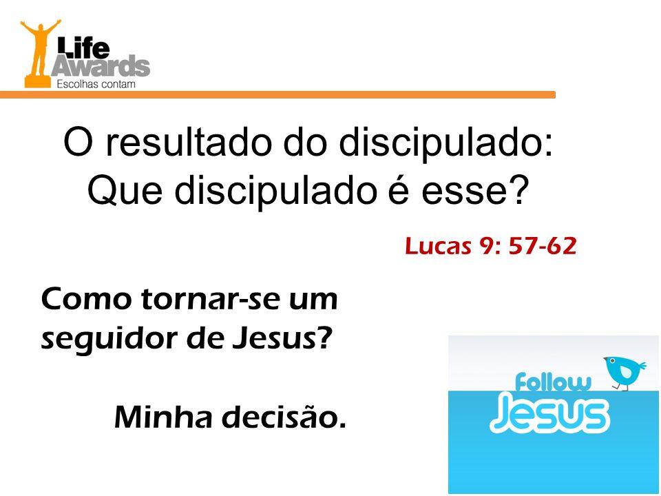 O resultado do discipulado: Que discipulado é esse? Lucas 9: 57-62 Como tornar-se um seguidor de Jesus? Minha decisão.