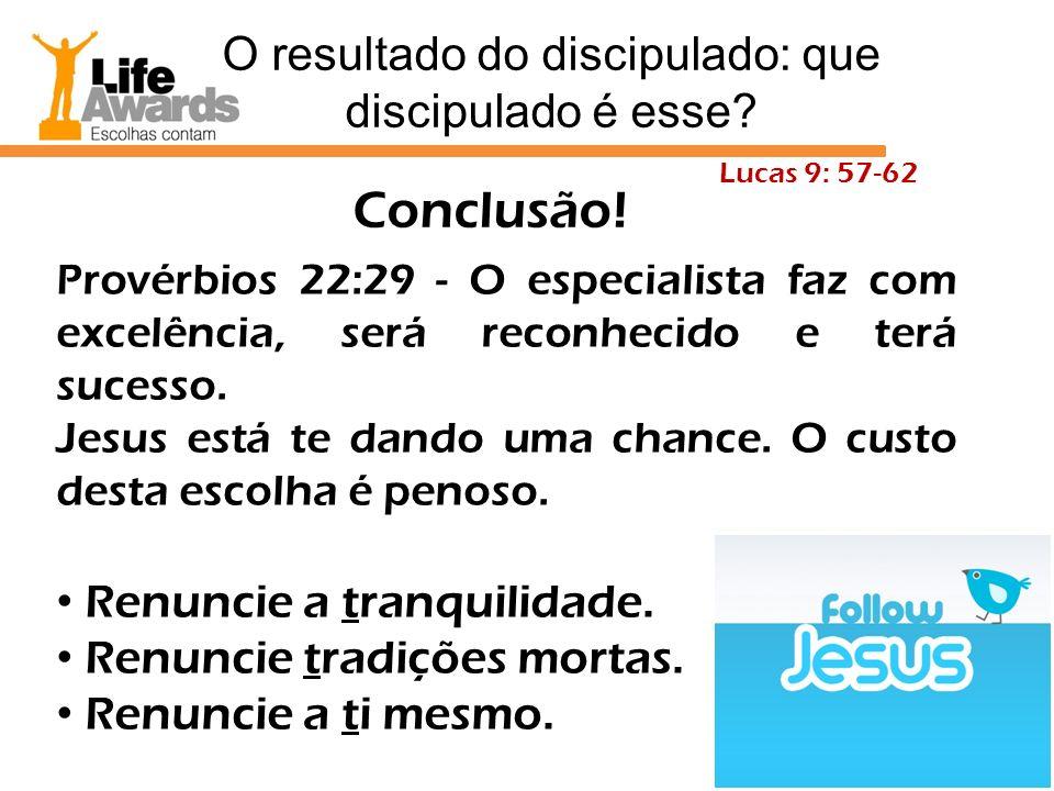 Conclusão! Provérbios 22:29 - O especialista faz com excelência, será reconhecido e terá sucesso. Jesus está te dando uma chance. O custo desta escolh